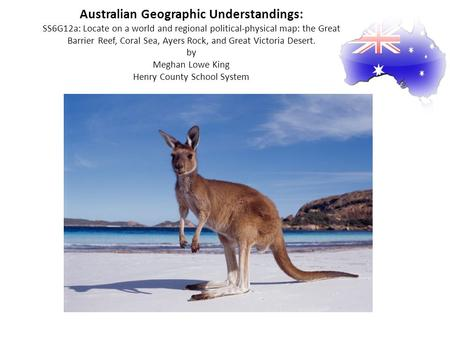Australian Geographic Understandings: SS6G12a: Locate on a world and regional political-physical map: the Great Barrier Reef, Coral Sea, Ayers Rock, and.
