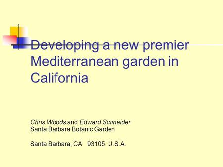 Developing a new premier Mediterranean garden in California Chris Woods and Edward Schneider Santa Barbara Botanic Garden Santa Barbara, CA 93105 U.S.A.