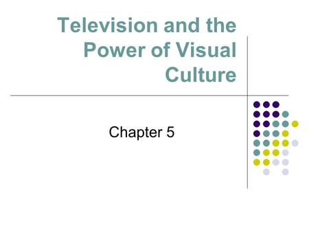 Television and the Power of Visual Culture Chapter 5.