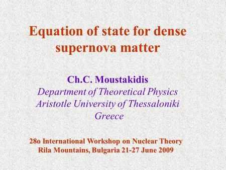 Ch.C. Moustakidis Department of Theoretical Physics Aristotle University of Thessaloniki Greece Equation of state for dense supernova matter 28o International.