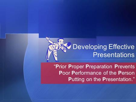 "Developing Effective Presentations ""Prior Proper Preparation Prevents Poor Performance of the Person Putting on the Presentation."""