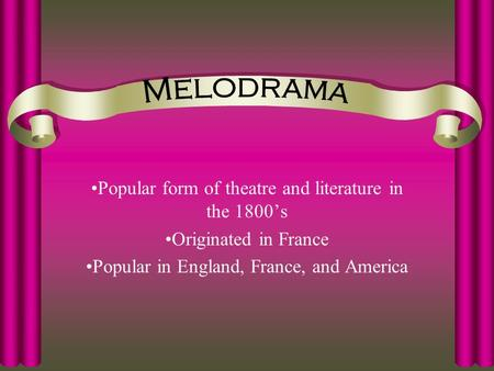 Popular form of theatre and literature in the 1800's Originated in France Popular in England, France, and America.