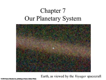 Chapter 7 Our Planetary System Earth, as viewed by the Voyager spacecraft.