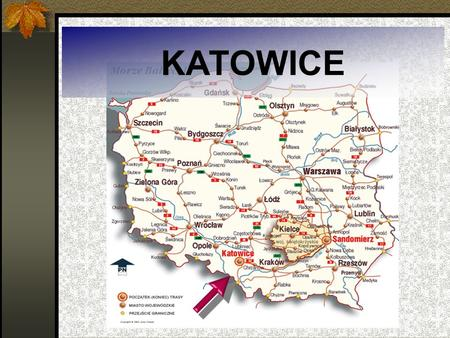 KATOWICE. Katowice – the capital of Upper Silesia Katowice is the capital city of Silesian voivodeship.It lies in the south-west part of Poland on the.