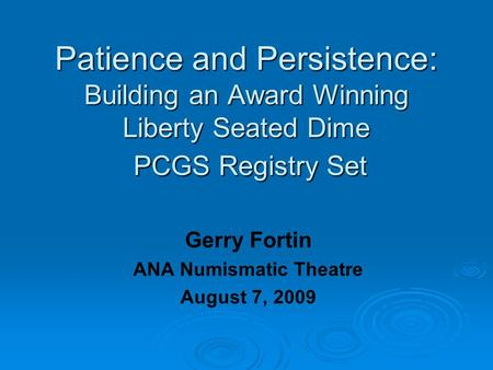 Patience and Persistence: Building an Award Winning Liberty Seated Dime PCGS Registry Set Gerry Fortin ANA Numismatic Theatre August 7, 2009.