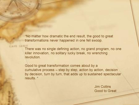 """No matter how dramatic the end result, the good to great transformations never happened in one fell swoop. There was no single defining action, no grand."