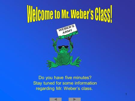 Welcome 1 Do you have five minutes? Stay tuned for some information regarding Mr. Weber's class.