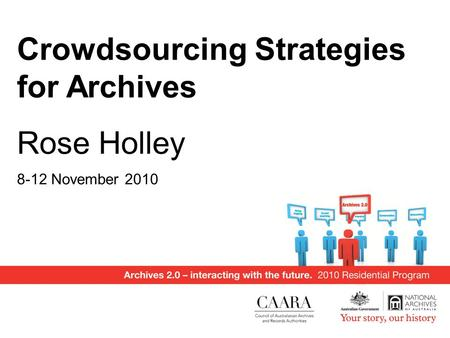 Crowdsourcing Strategies for Archives Rose Holley 8-12 November 2010.