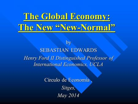 "The Global Economy: The New ""New-Normal"" by SEBASTIAN EDWARDS Henry Ford II Distinguished Professor of International Economics, UCLA Círculo de Economía,"