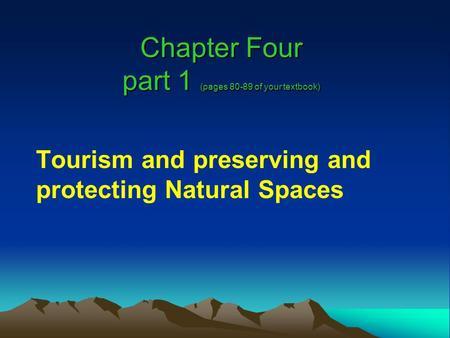 Chapter Four part 1 (pages 80-89 of your textbook) Tourism and preserving and protecting Natural Spaces.