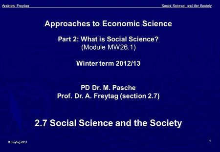 Andreas Freytag Social Science and the Society © Freytag 2011 1 Approaches to Economic Science Part 2: What is Social Science? (Module MW26.1) Winter term.