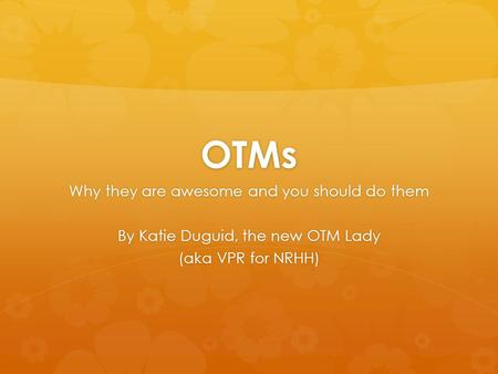 OTMs Why they are awesome and you should do them By Katie Duguid, the new OTM Lady (aka VPR for NRHH)