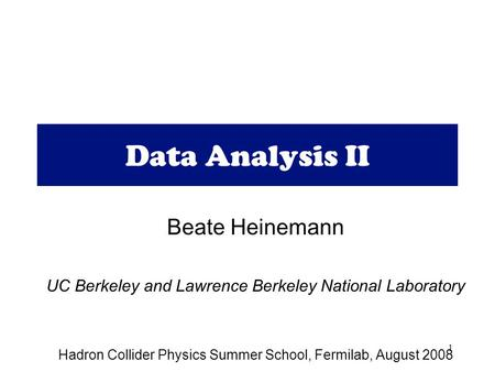 1 Data Analysis II Beate Heinemann UC Berkeley and Lawrence Berkeley National Laboratory Hadron Collider Physics Summer School, Fermilab, August 2008.