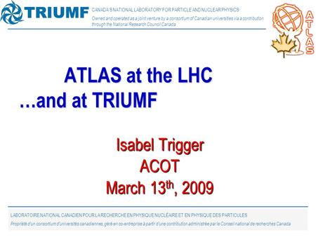 1 Isabel Trigger ACOT March 13 th, 2009 ATLAS at the LHC …and at TRIUMF CANADA'S NATIONAL LABORATORY FOR PARTICLE AND NUCLEAR PHYSICS Owned and operated.