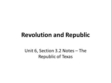 Revolution and Republic Unit 6, Section 3.2 Notes – The Republic of Texas.