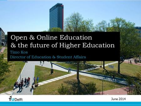 Open & Online Education & the future of Higher Education Timo Kos Director of Education & Student Affairs June 2014.
