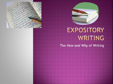 The How and Why of Writing.  Expository writing is defined as presenting reasons, explanations, or steps in a process  Informational writing  An expository.