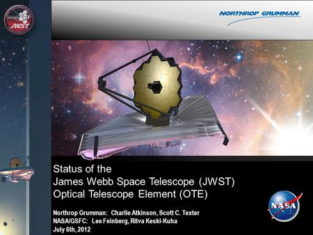 Status of the James Webb Space Telescope (JWST) Optical Telescope Element (OTE) Northrop Grumman: Charlie Atkinson, Scott C. Texter NASA/GSFC: Lee Feinberg,