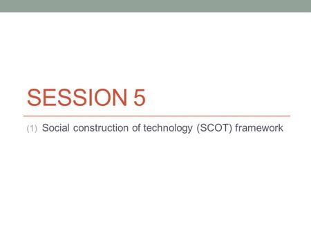 SESSION 5 (1) Social construction of technology (SCOT) framework.