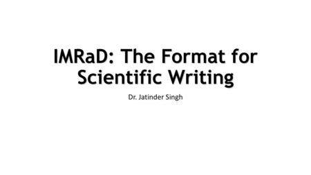 IMRaD: The Format for Scientific Writing Dr. Jatinder Singh.
