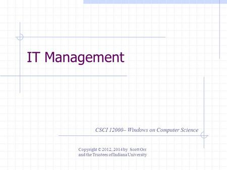 IT Management CSCI 12000– Windows on Computer Science Copyright © 2012, 2014 by Scott Orr and the Trustees of Indiana University.