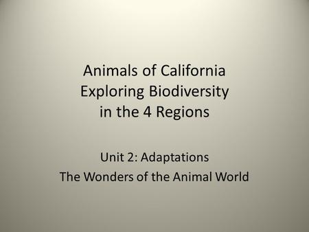 Animals of California Exploring Biodiversity in the 4 Regions Unit 2: Adaptations The Wonders of the Animal World.