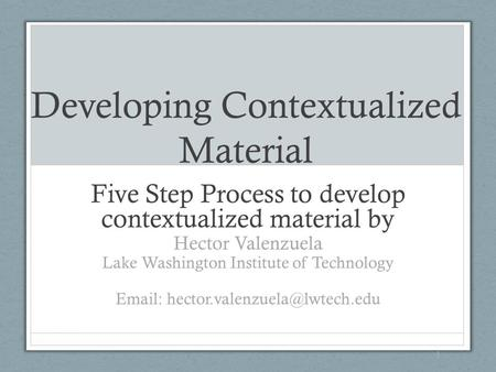 Developing Contextualized Material Five Step Process to develop contextualized material by Hector Valenzuela Lake Washington Institute of Technology Email: