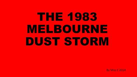 THE 1983 MELBOURNE DUST STORM By Miss C 2014. The 1983 Melbourne dust storm was a meteorological phenomenon that occurred during the afternoon of 8 February.