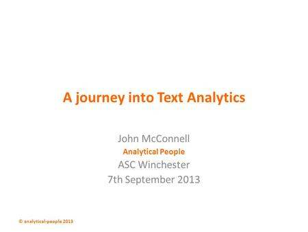A journey into Text Analytics John McConnell Analytical People ASC Winchester 7th September 2013 © analytical-people 2013.