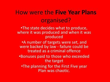 How were the Five Year Plans organised? The state decides what to produce, where it was produced and when it was produced A number of targets were set,
