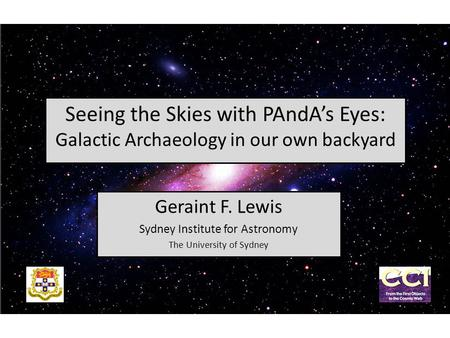 Seeing the Skies with PAndA's Eyes: Galactic Archaeology in our own backyard Geraint F. Lewis Sydney Institute for Astronomy The University of Sydney.
