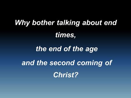 Why bother talking about end times, the end of the age and the second coming of Christ?