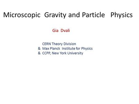 Microscopic Gravity and Particle Physics Gia Dvali CERN Theory Division & Max Planck Institute for Physics & CCPP, New York University.