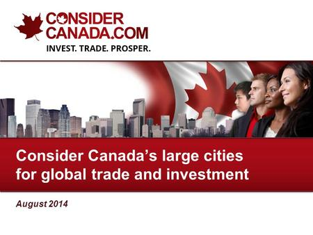 August 2014 Consider Canada's large cities for global trade and investment.
