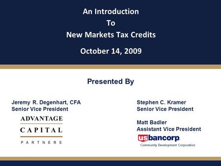 An Introduction To New Markets Tax Credits October 14, 2009 Presented By Jeremy R. Degenhart, CFA Senior Vice President Stephen C. Kramer Senior Vice President.