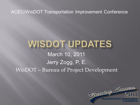 March 10, 2011 Jerry Zogg, P. E. WisDOT – Bureau of Project Development ACEC/WisDOT Transportation Improvement Conference.
