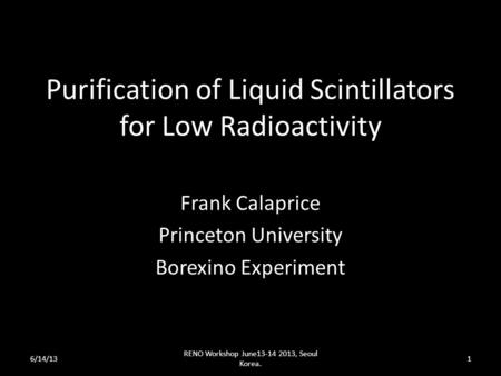 Purification of Liquid Scintillators for Low Radioactivity Frank Calaprice Princeton University Borexino Experiment 6/14/13 RENO Workshop June13-14 2013,