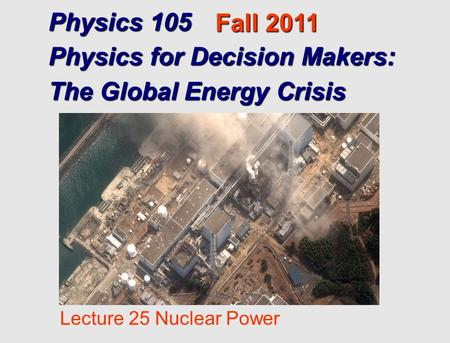 Physics 105 Physics for Decision Makers: The Global Energy Crisis Fall 2011 Lecture 25 Nuclear Power.