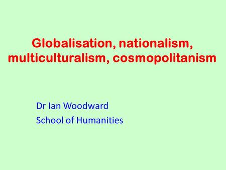 Globalisation, nationalism, multiculturalism, cosmopolitanism Dr Ian Woodward School of Humanities.