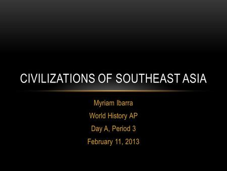 Myriam Ibarra World History AP Day A, Period 3 February 11, 2013 CIVILIZATIONS OF SOUTHEAST ASIA.