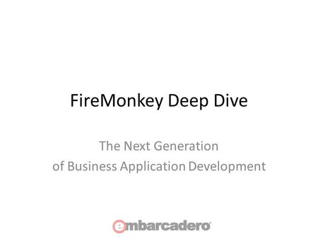 FireMonkey Deep Dive The Next Generation of Business Application Development.