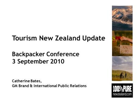 Tourism New Zealand Update Backpacker Conference 3 September 2010 Catherine Bates, GM Brand & International Public Relations.