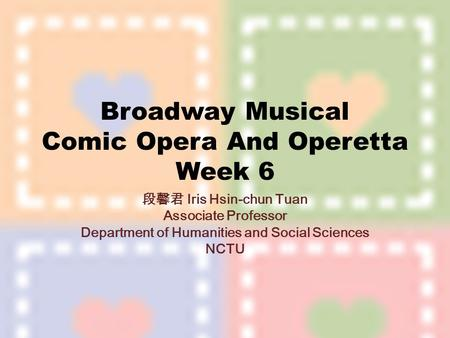 Broadway Musical Comic Opera And Operetta Week 6 段馨君 Iris Hsin-chun Tuan Associate Professor Department of Humanities and Social Sciences NCTU.