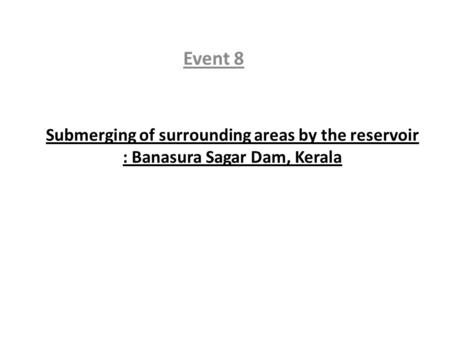 Submerging of surrounding areas by the reservoir : Banasura Sagar Dam, Kerala Event 8.