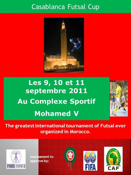 Les 9, 10 et 11 septembre 2011 Au Complexe Sportif Mohamed V The greatest international tournament of Futsal ever organized in Morocco. tournament to approve.