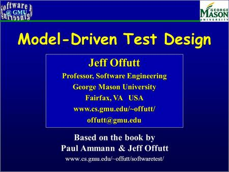 Model-Driven Test Design Based on the book by Paul Ammann & Jeff Offutt www.cs.gmu.edu/~offutt/softwaretest/ Jeff Offutt Professor, Software Engineering.