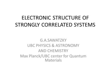 ELECTRONIC STRUCTURE OF STRONGLY CORRELATED SYSTEMS G.A.SAWATZKY UBC PHYSICS & ASTRONOMY AND CHEMISTRY Max Planck/UBC center for Quantum Materials.