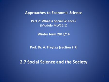 1 Approaches to Economic Science Part 2: What is Social Science? (Module MW26.1) Winter term 2013/14 Prof. Dr. A. Freytag (section 2.7) 2.7 Social Science.