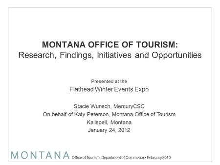 Office of Tourism, Department of Commerce February 2010 MONTANA OFFICE OF TOURISM: Research, Findings, Initiatives and Opportunities Presented at the Flathead.