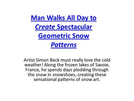 Man Walks All Day to Create Spectacular Geometric Snow Patterns Artist Simon Beck must really love the cold weather! Along the frozen lakes of Savoie,